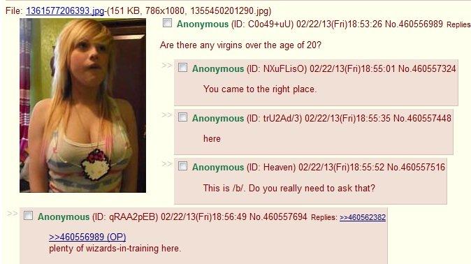 virgins everywhere. . Cl Anonymous (ID: ) (/ 22/ 13( Fri) 18: 53: 26 No. 460556989 Replies Are there any virgins age ? Cl Anonymous (ID: ) () 18: ttll You came  virgins everywhere Cl Anonymous (ID: ) (/ 22/ 13( Fri) 18: 53: 26 No 460556989 Replies Are there any age ? () ttll You came