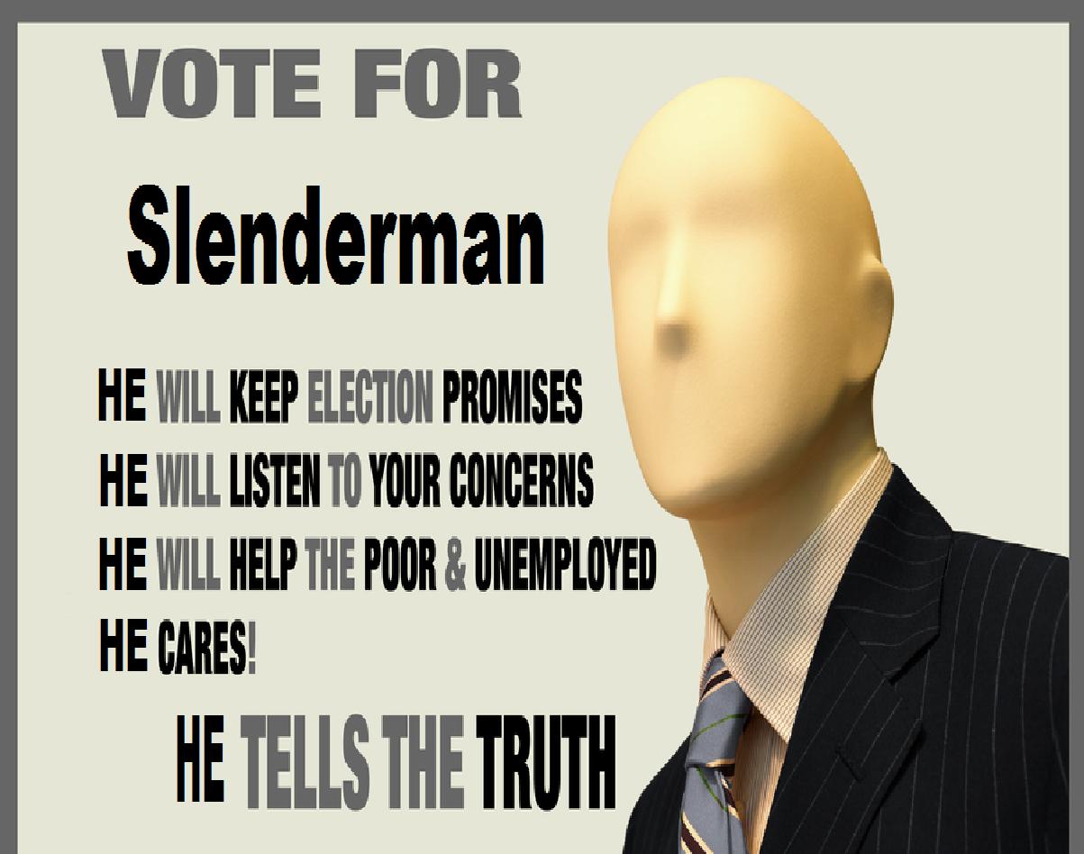 vote for slendy. . VOTE FOR Slenderman HE WILL KEEP lil, lit' l' Bl ? HE WILL mun loll mans llt 't HE WILL HELP THE loans. (. ' ii' iil E TELLS Bi mill lilli ll vote for slendy VOTE FOR Slenderman HE WILL KEEP lil lit' l' Bl ? mun loll mans llt 't HELP THE loans ( ' ii' iil E TELLS Bi mill lilli ll