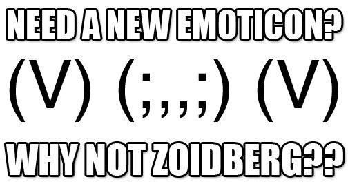 ZoidBerg Emoticon. Lol, found this funny (V) (;,,;) (V).. (V) (;,,;) (V) Wub wub wub wub wub zoid berg comment